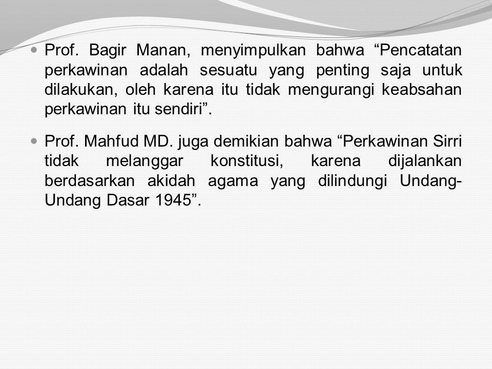Prof. Bagir Manan, menyimpulkan bahwa Pencatatan perkawinan adalah sesuatu yang penting saja untuk dilakukan, oleh karena itu tidak mengurangi keabsahan perkawinan itu sendiri .