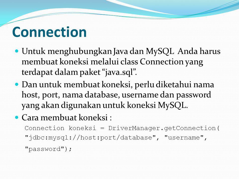 Connection Untuk menghubungkan Java dan MySQL Anda harus membuat koneksi melalui class Connection yang terdapat dalam paket java.sql .