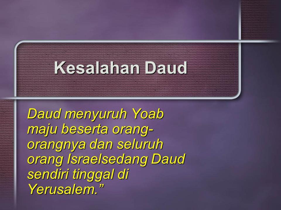 Kesalahan Daud Daud menyuruh Yoab maju beserta orang-orangnya dan seluruh orang Israelsedang Daud sendiri tinggal di Yerusalem.