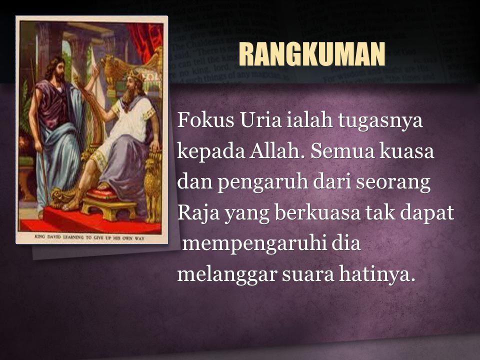 RANGKUMAN Fokus Uria ialah tugasnya kepada Allah. Semua kuasa