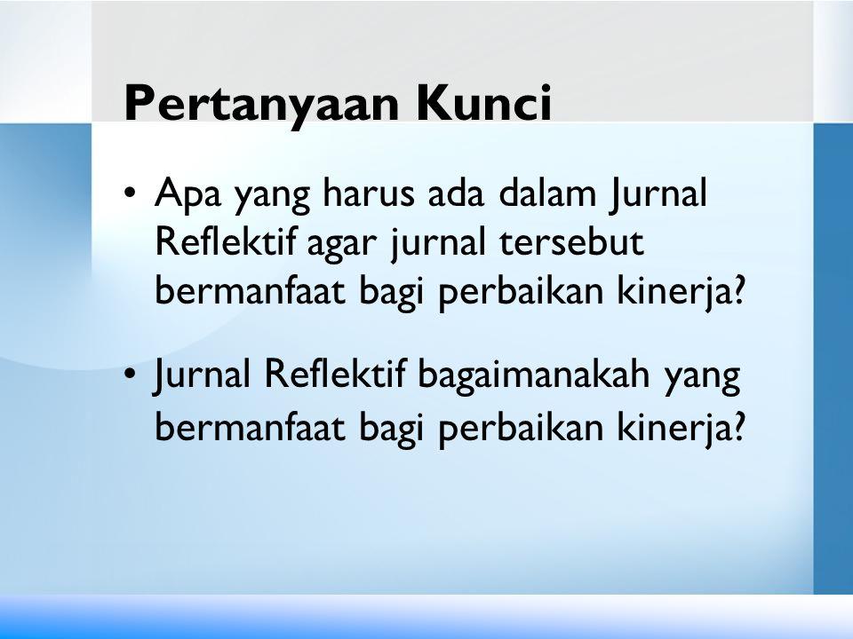 Pertanyaan Kunci Apa yang harus ada dalam Jurnal Reflektif agar jurnal tersebut bermanfaat bagi perbaikan kinerja
