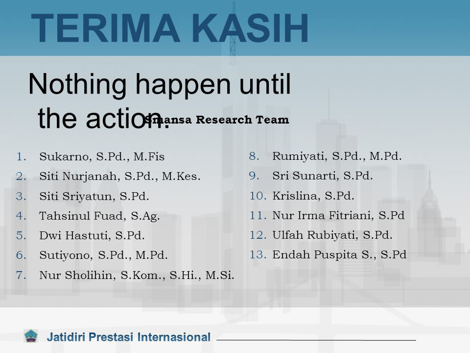 TERIMA KASIH Nothing happen until the action. Smansa Research Team