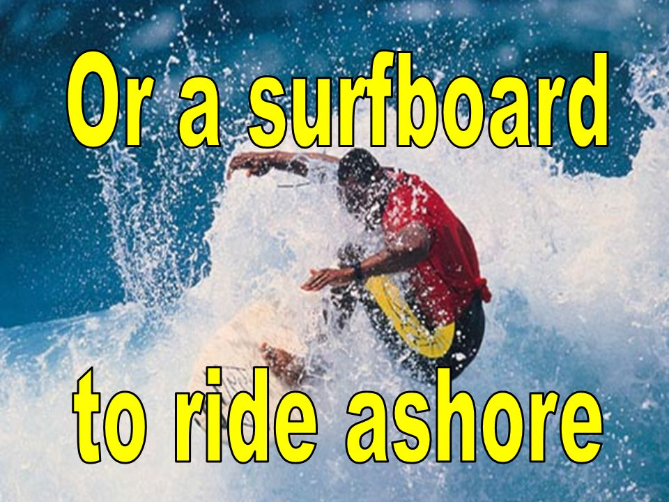Or a surfboard to ride ashore