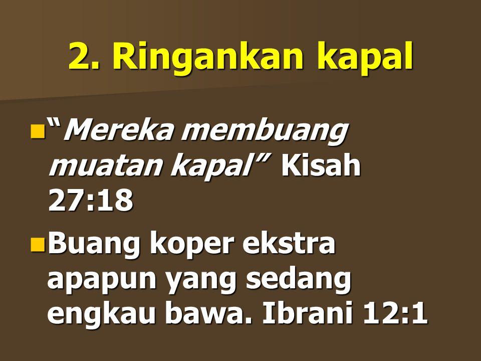 2. Ringankan kapal Mereka membuang muatan kapal Kisah 27:18