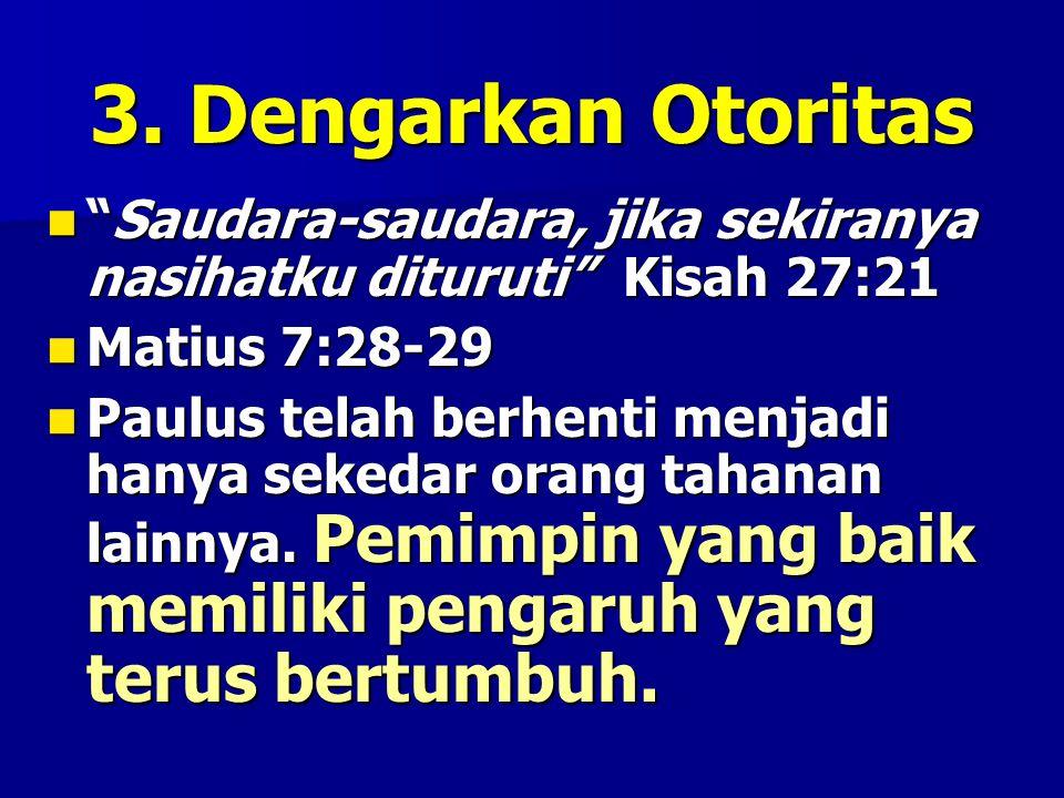 3. Dengarkan Otoritas Saudara-saudara, jika sekiranya nasihatku dituruti Kisah 27:21. Matius 7:28-29.