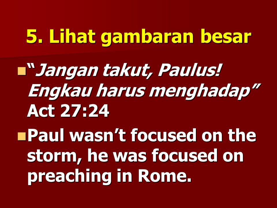 5. Lihat gambaran besar Jangan takut, Paulus! Engkau harus menghadap Act 27:24.