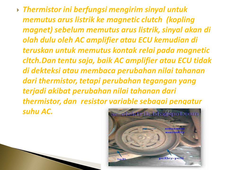 Thermistor ini berfungsi mengirim sinyal untuk memutus arus listrik ke magnetic clutch (kopling magnet) sebelum memutus arus listrik, sinyal akan di olah dulu oleh AC amplifier atau ECU kemudian di teruskan untuk memutus kontak relai pada magnetic cltch.Dan tentu saja, baik AC amplifier atau ECU tidak di dekteksi atau membaca perubahan nilai tahanan dari thermistor, tetapi perubahan tegangan yang terjadi akibat perubahan nilai tahanan dari thermistor, dan resistor variable sebagai pengatur suhu AC.