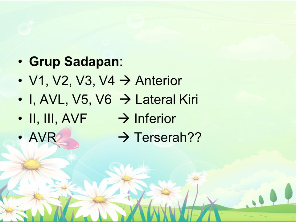 Grup Sadapan: V1, V2, V3, V4  Anterior. I, AVL, V5, V6  Lateral Kiri. II, III, AVF  Inferior.