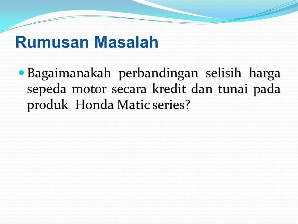 Rumusan Masalah Bagaimanakah perbandingan selisih harga sepeda motor secara kredit dan tunai pada produk Honda Matic series