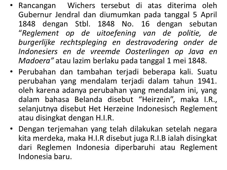 Rancangan Wichers tersebut di atas diterima oleh Gubernur Jendral dan diumumkan pada tanggal 5 April 1848 dengan Stbl. 1848 No. 16 dengan sebutan Reglement op de uitoefening van de politie, de burgerlijke rechtspleging en destravodering onder de Indonesiers en de vreemde Oosterlingen op Java en Madoera atau lazim berlaku pada tanggal 1 mei 1848.