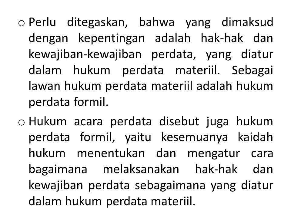 Perlu ditegaskan, bahwa yang dimaksud dengan kepentingan adalah hak-hak dan kewajiban-kewajiban perdata, yang diatur dalam hukum perdata materiil. Sebagai lawan hukum perdata materiil adalah hukum perdata formil.