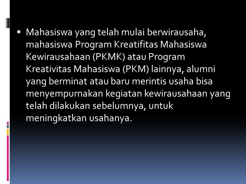 Mahasiswa yang telah mulai berwirausaha, mahasiswa Program Kreatifitas Mahasiswa Kewirausahaan (PKMK) atau Program Kreativitas Mahasiswa (PKM) lainnya, alumni yang berminat atau baru merintis usaha bisa menyempurnakan kegiatan kewirausahaan yang telah dilakukan sebelumnya, untuk meningkatkan usahanya.