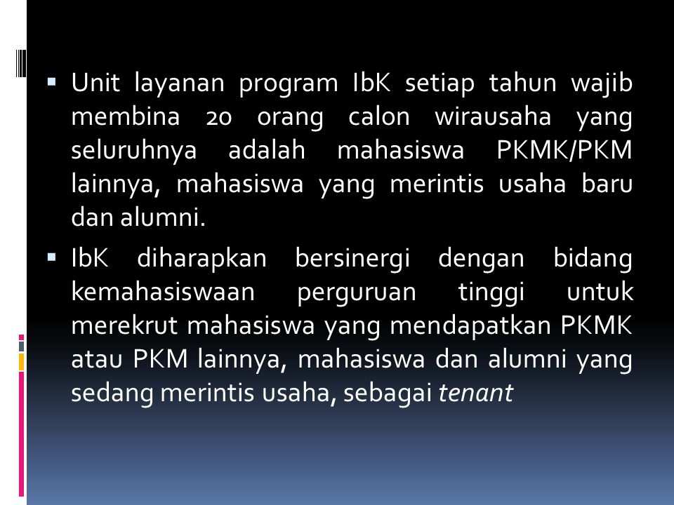 Unit layanan program IbK setiap tahun wajib membina 20 orang calon wirausaha yang seluruhnya adalah mahasiswa PKMK/PKM lainnya, mahasiswa yang merintis usaha baru dan alumni.