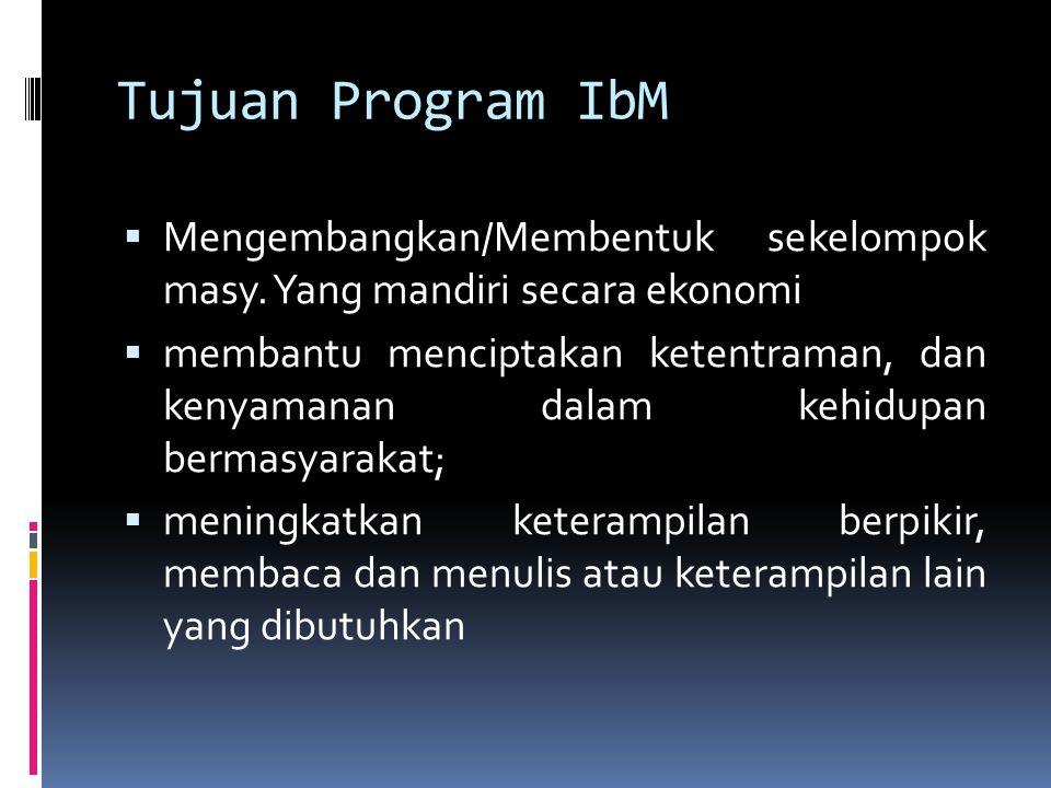 Tujuan Program IbM Mengembangkan/Membentuk sekelompok masy. Yang mandiri secara ekonomi.