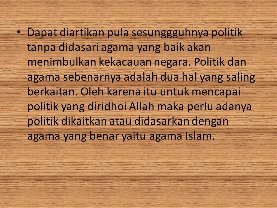 Dapat diartikan pula sesunggguhnya politik tanpa didasari agama yang baik akan menimbulkan kekacauan negara.