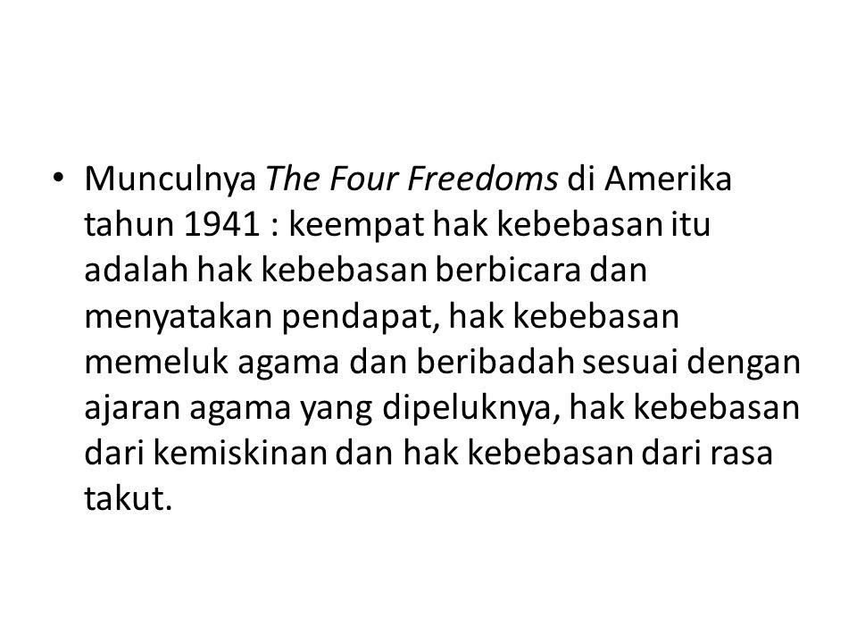 Munculnya The Four Freedoms di Amerika tahun 1941 : keempat hak kebebasan itu adalah hak kebebasan berbicara dan menyatakan pendapat, hak kebebasan memeluk agama dan beribadah sesuai dengan ajaran agama yang dipeluknya, hak kebebasan dari kemiskinan dan hak kebebasan dari rasa takut.