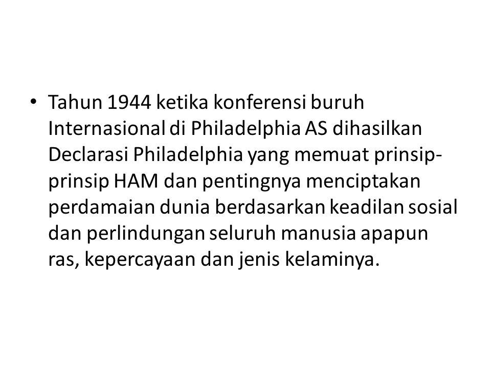 Tahun 1944 ketika konferensi buruh Internasional di Philadelphia AS dihasilkan Declarasi Philadelphia yang memuat prinsip-prinsip HAM dan pentingnya menciptakan perdamaian dunia berdasarkan keadilan sosial dan perlindungan seluruh manusia apapun ras, kepercayaan dan jenis kelaminya.