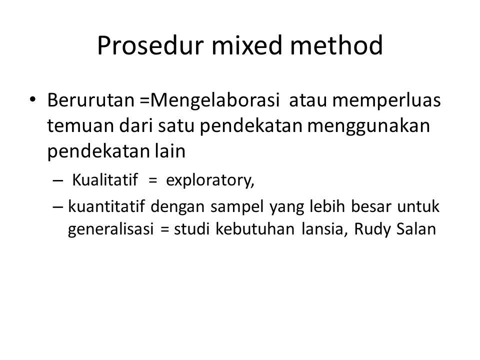 Prosedur mixed method Berurutan =Mengelaborasi atau memperluas temuan dari satu pendekatan menggunakan pendekatan lain.