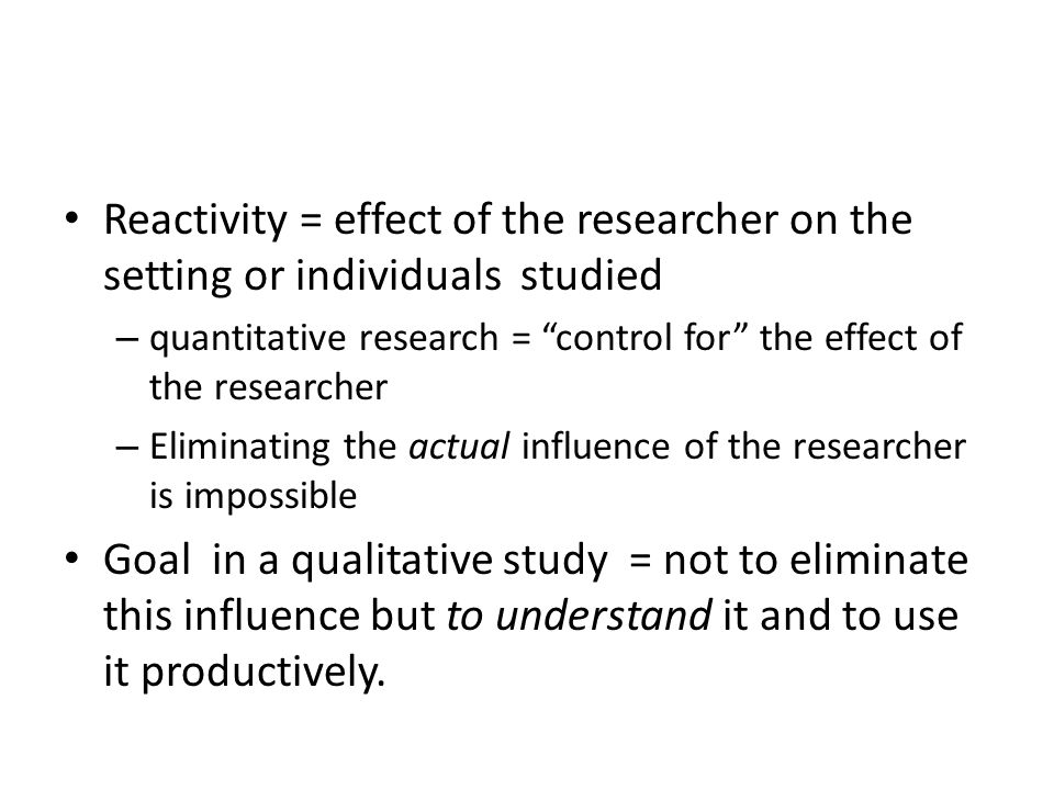 Reactivity = effect of the researcher on the setting or individuals studied