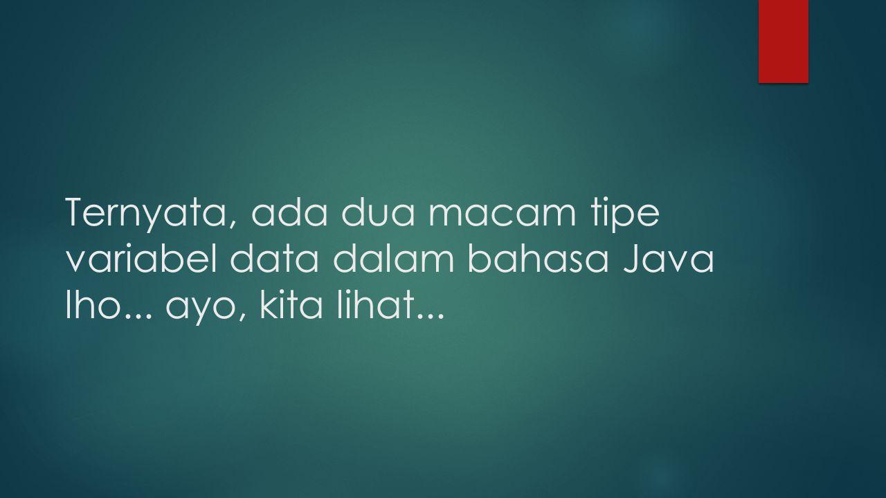 Ternyata, ada dua macam tipe variabel data dalam bahasa Java lho
