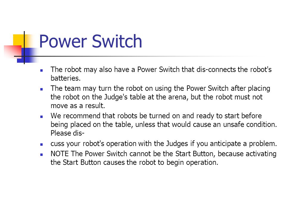 Power Switch The robot may also have a Power Switch that dis-connects the robot s batteries.