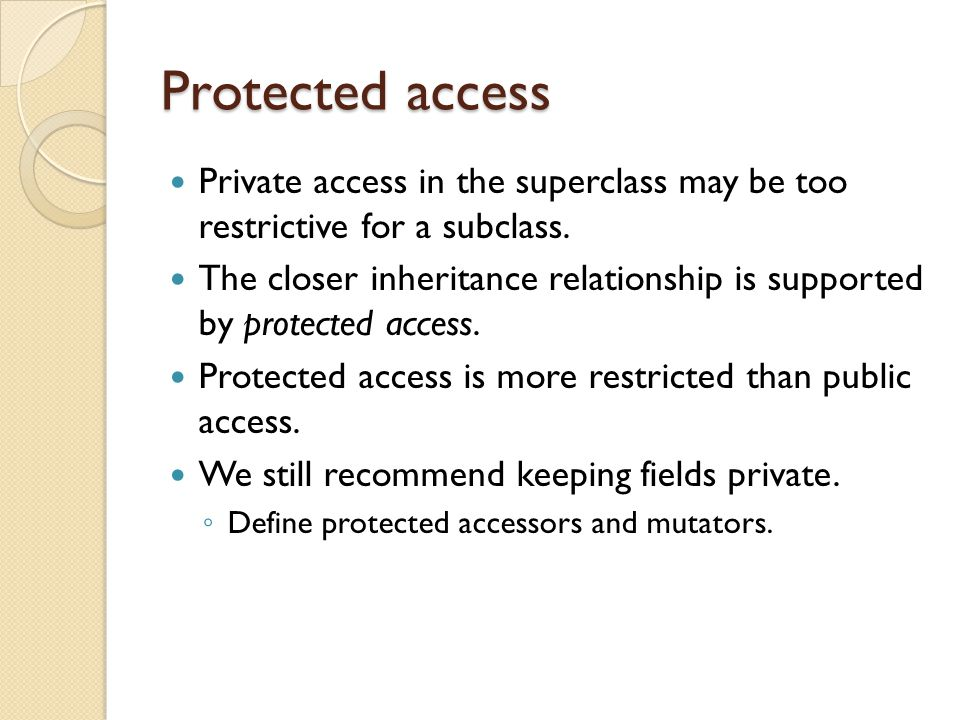 Protected access Private access in the superclass may be too restrictive for a subclass.