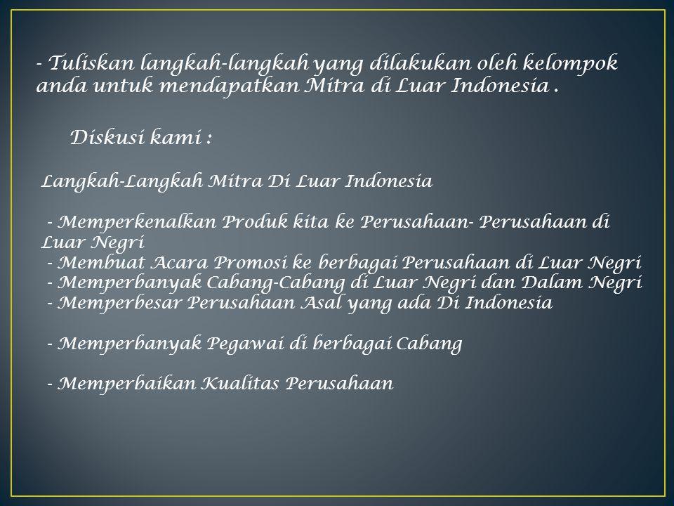 - Tuliskan langkah-langkah yang dilakukan oleh kelompok anda untuk mendapatkan Mitra di Luar Indonesia .