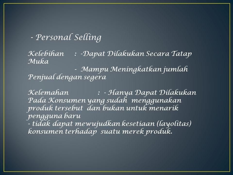 - Personal Selling Kelebihan : -Dapat Dilakukan Secara Tatap Muka - Mampu Meningkatkan jumlah Penjual dengan segera.