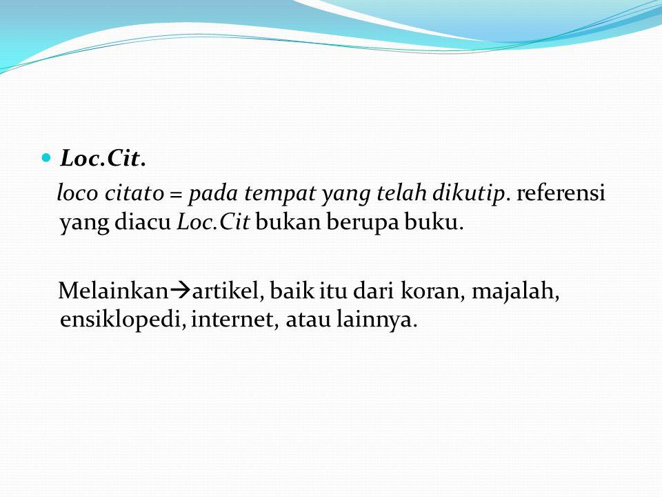 Loc.Cit. loco citato = pada tempat yang telah dikutip. referensi yang diacu Loc.Cit bukan berupa buku.