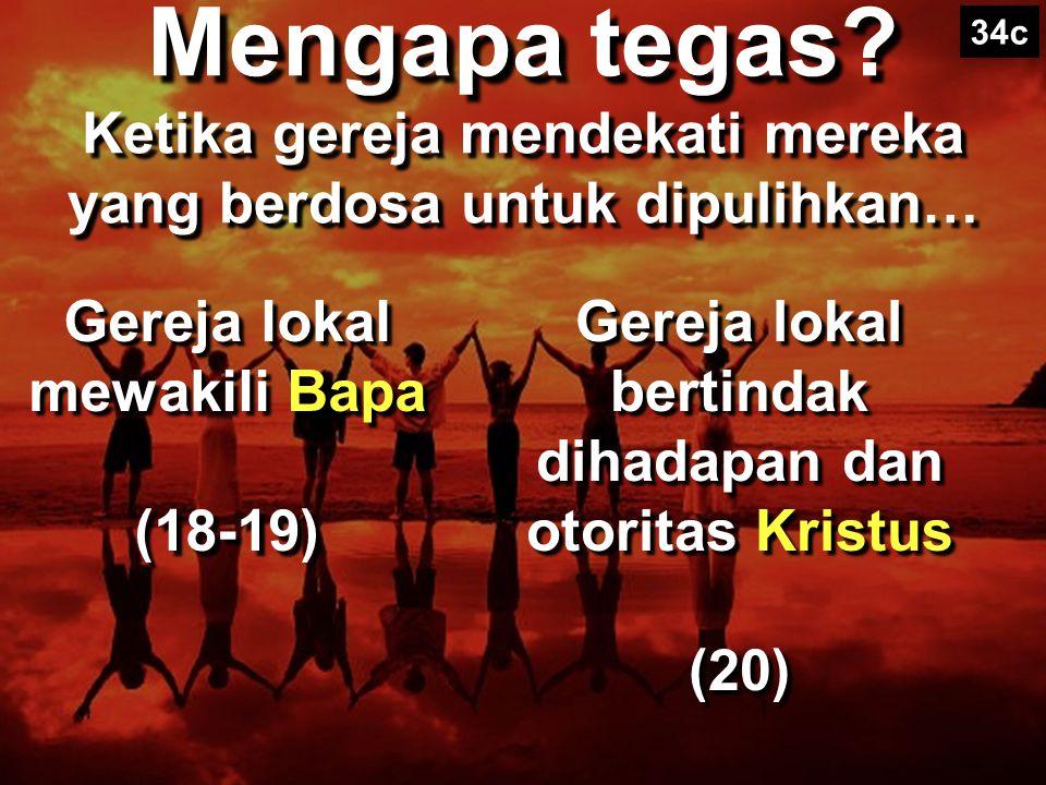 34c Mengapa tegas Ketika gereja mendekati mereka yang berdosa untuk dipulihkan… Gereja lokal mewakili Bapa (18-19)