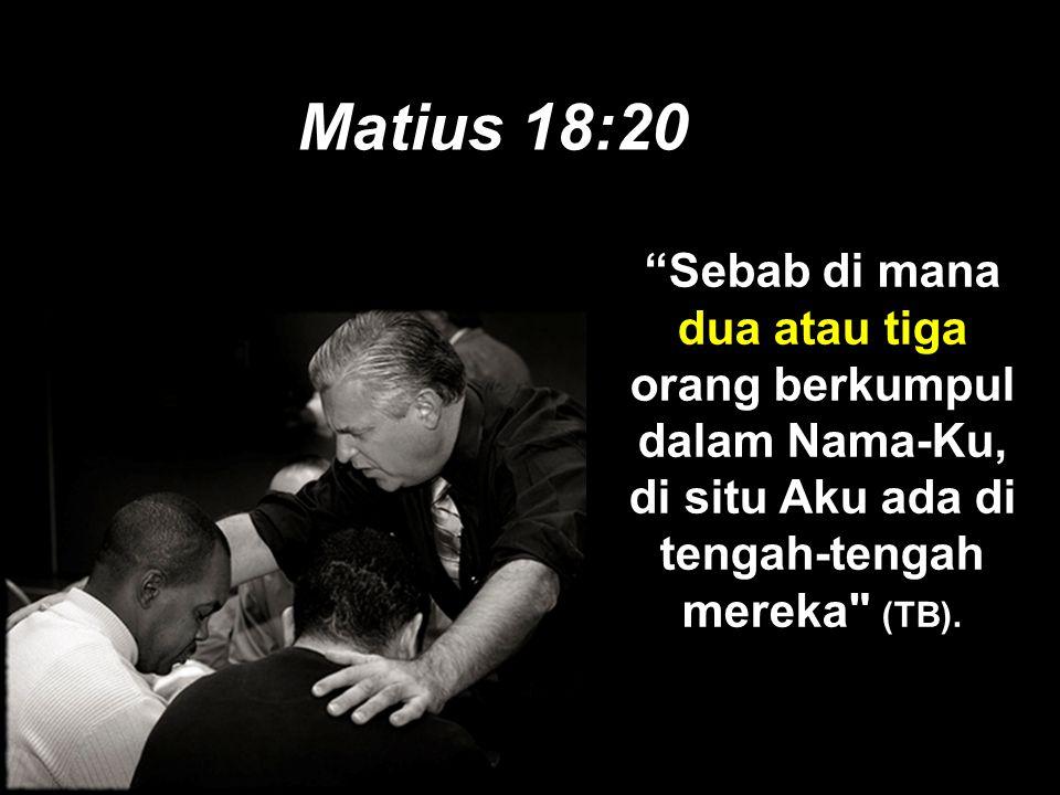 Matius 18:20 Sebab di mana dua atau tiga orang berkumpul dalam Nama-Ku, di situ Aku ada di tengah-tengah mereka (TB).