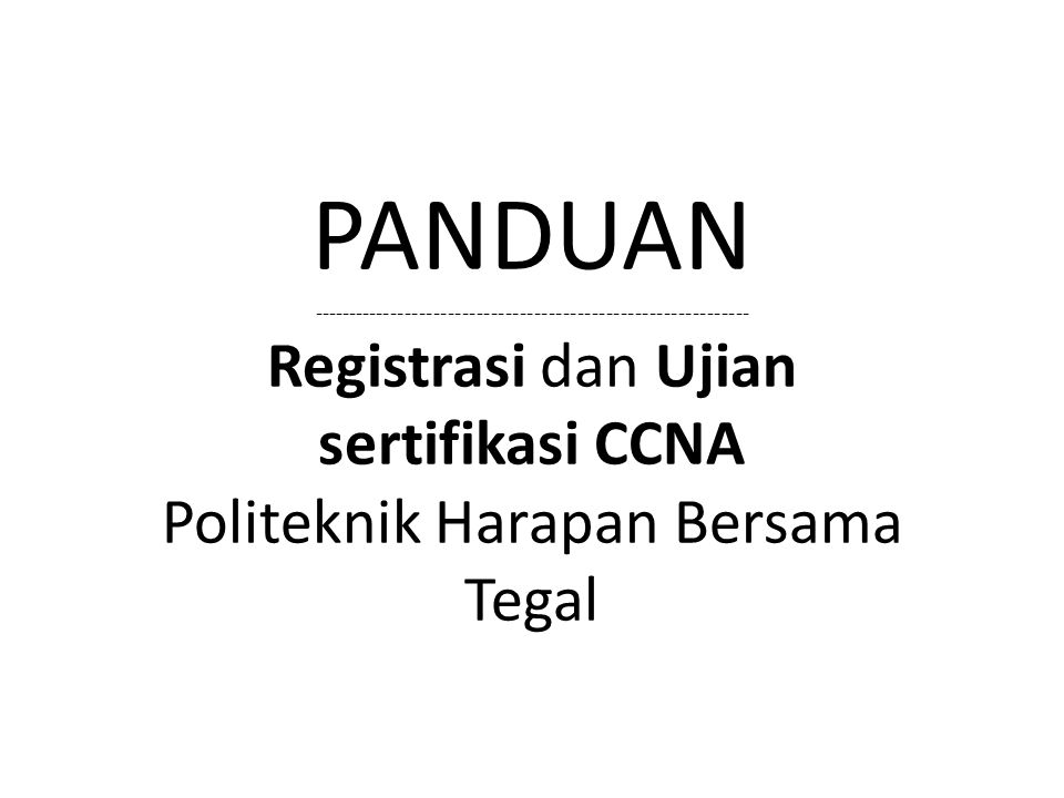 PANDUAN ------------------------------------------------------------- Registrasi dan Ujian sertifikasi CCNA Politeknik Harapan Bersama Tegal