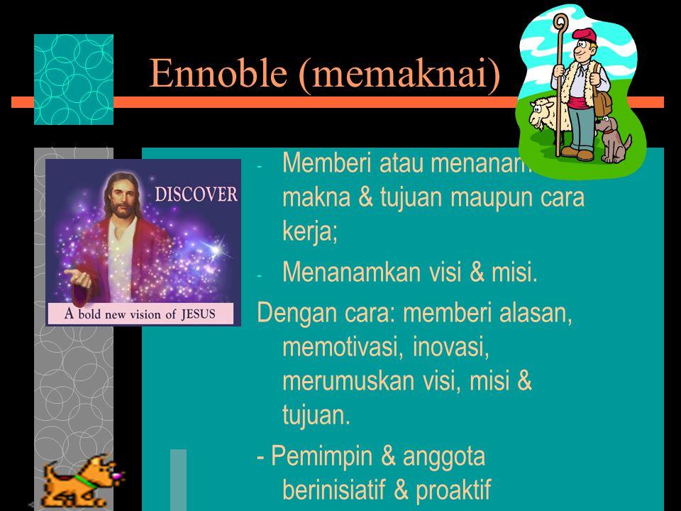 Ennoble (memaknai) Memberi atau menanamkan makna & tujuan maupun cara kerja; Menanamkan visi & misi.