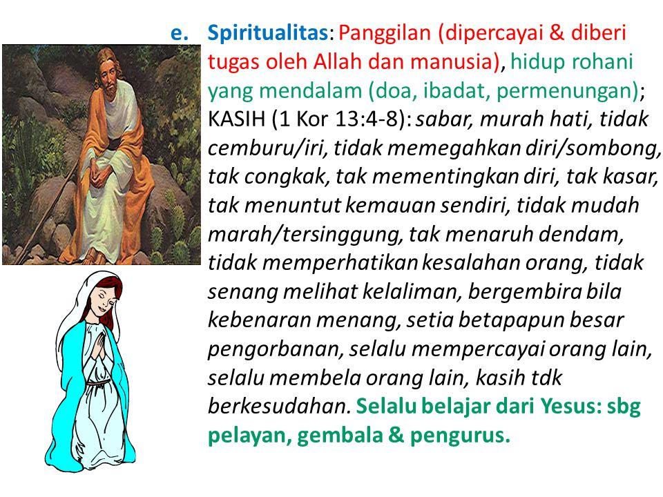 Spiritualitas: Panggilan (dipercayai & diberi tugas oleh Allah dan manusia), hidup rohani yang mendalam (doa, ibadat, permenungan); KASIH (1 Kor 13:4-8): sabar, murah hati, tidak cemburu/iri, tidak memegahkan diri/sombong, tak congkak, tak mementingkan diri, tak kasar, tak menuntut kemauan sendiri, tidak mudah marah/tersinggung, tak menaruh dendam, tidak memperhatikan kesalahan orang, tidak senang melihat kelaliman, bergembira bila kebenaran menang, setia betapapun besar pengorbanan, selalu mempercayai orang lain, selalu membela orang lain, kasih tdk berkesudahan.