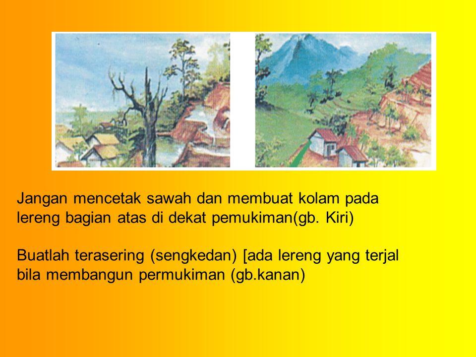 Jangan mencetak sawah dan membuat kolam pada lereng bagian atas di dekat pemukiman(gb. Kiri)