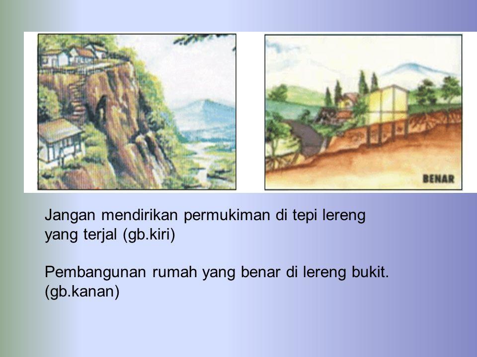 Jangan mendirikan permukiman di tepi lereng yang terjal (gb.kiri)