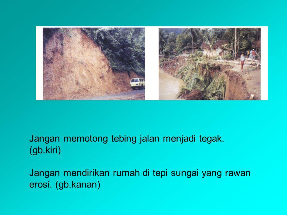 Jangan memotong tebing jalan menjadi tegak. (gb.kiri)