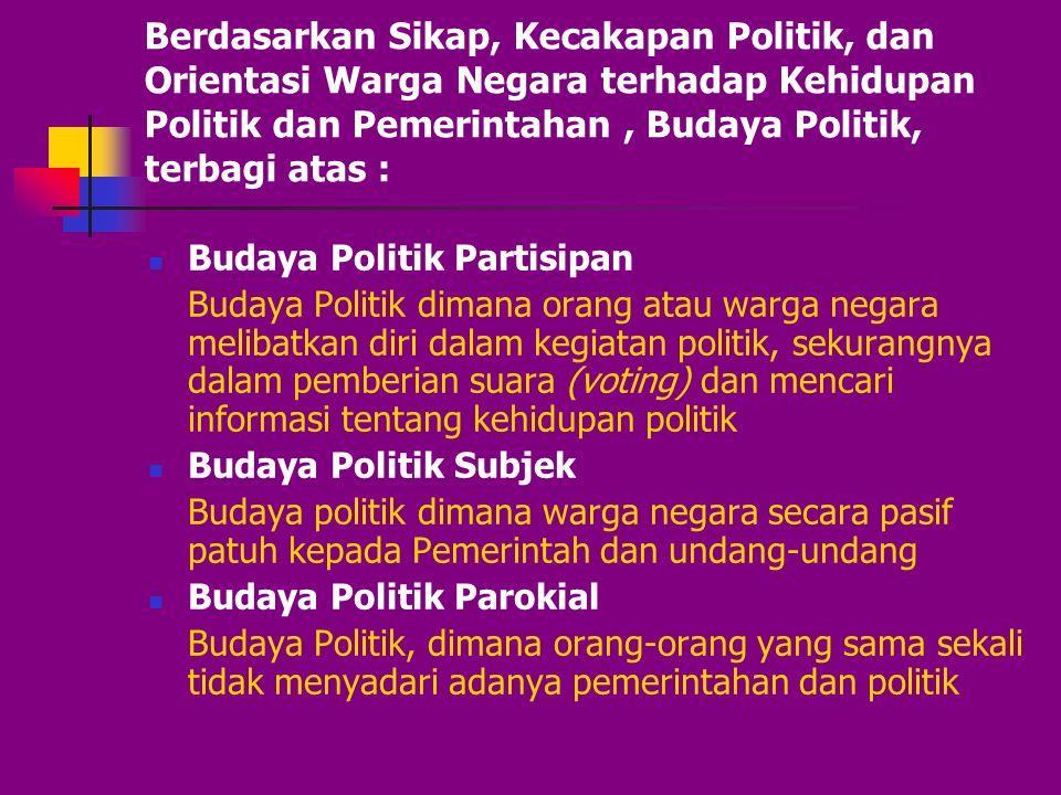 Berdasarkan Sikap, Kecakapan Politik, dan Orientasi Warga Negara terhadap Kehidupan Politik dan Pemerintahan , Budaya Politik, terbagi atas :
