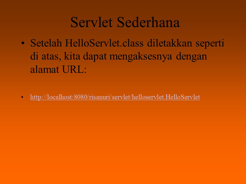 Servlet Sederhana Setelah HelloServlet.class diletakkan seperti di atas, kita dapat mengaksesnya dengan alamat URL: