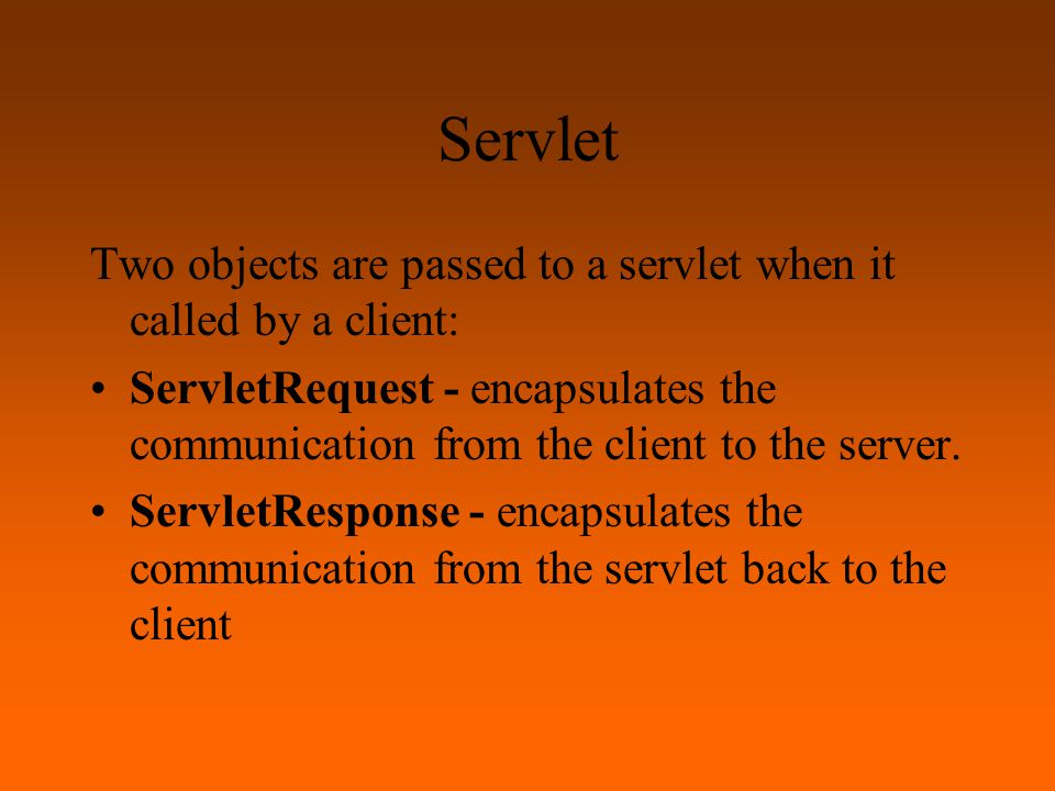 Servlet Two objects are passed to a servlet when it called by a client: