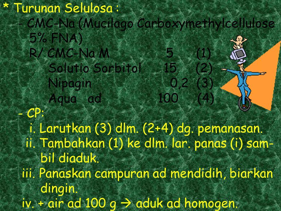 * Turunan Selulosa : - CMC-Na (Mucilago Carboxymethylcellulose 5% FNA) R/ CMC-Na M 5 (1) Solutio Sorbitol 15 (2) Nipagin 0,2 (3) Aqua ad 100 (4) - CP: i.