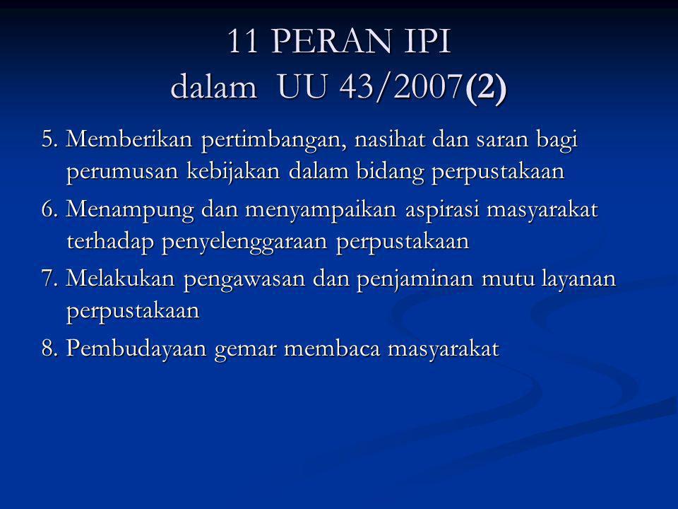 11 PERAN IPI dalam UU 43/2007(2) 5. Memberikan pertimbangan, nasihat dan saran bagi perumusan kebijakan dalam bidang perpustakaan.