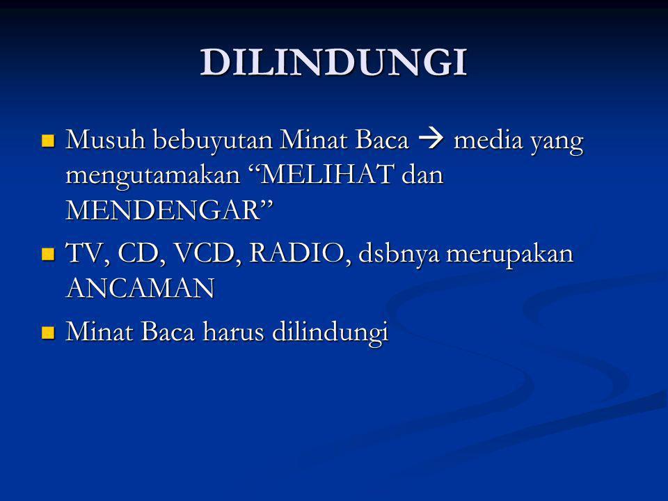 DILINDUNGI Musuh bebuyutan Minat Baca  media yang mengutamakan MELIHAT dan MENDENGAR TV, CD, VCD, RADIO, dsbnya merupakan ANCAMAN.