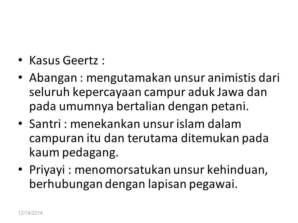 Kasus Geertz : Abangan : mengutamakan unsur animistis dari seluruh kepercayaan campur aduk Jawa dan pada umumnya bertalian dengan petani.