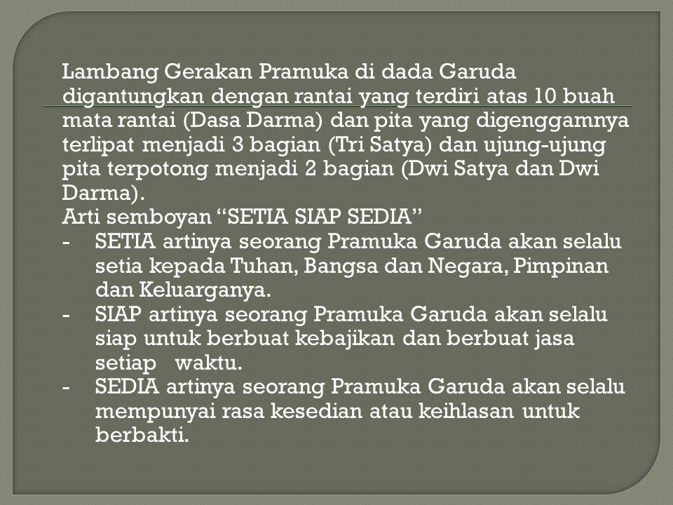 Lambang Gerakan Pramuka di dada Garuda digantungkan dengan rantai yang terdiri atas 10 buah mata rantai (Dasa Darma) dan pita yang digenggamnya terlipat menjadi 3 bagian (Tri Satya) dan ujung-ujung pita terpotong menjadi 2 bagian (Dwi Satya dan Dwi Darma).