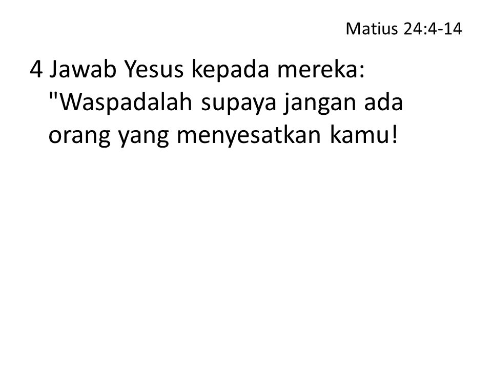 Matius 24:4-14 4 Jawab Yesus kepada mereka: Waspadalah supaya jangan ada orang yang menyesatkan kamu!