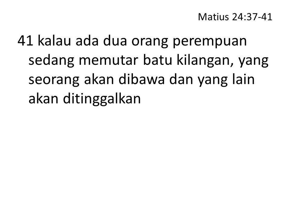 Matius 24:37-41 41 kalau ada dua orang perempuan sedang memutar batu kilangan, yang seorang akan dibawa dan yang lain akan ditinggalkan.