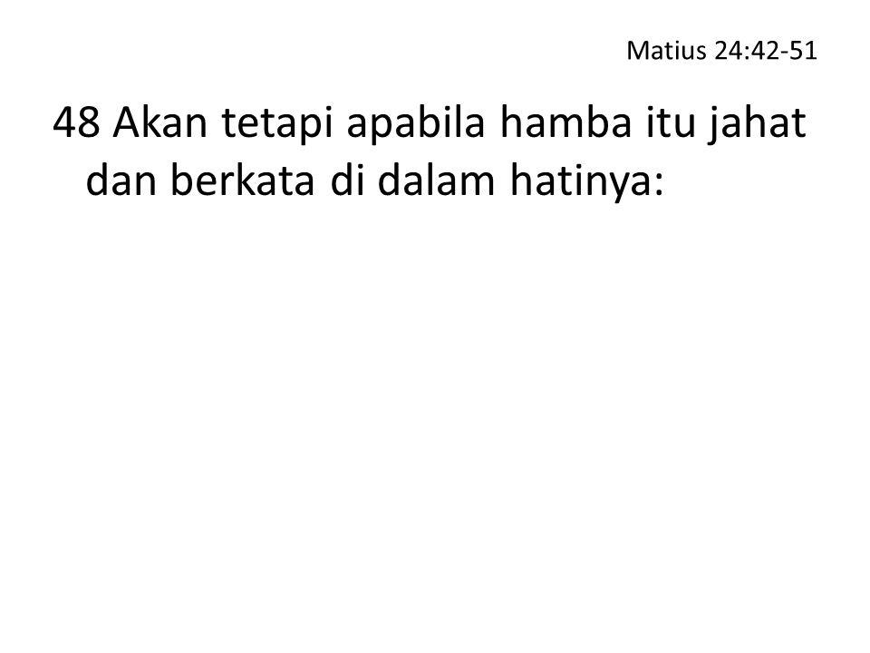 48 Akan tetapi apabila hamba itu jahat dan berkata di dalam hatinya:
