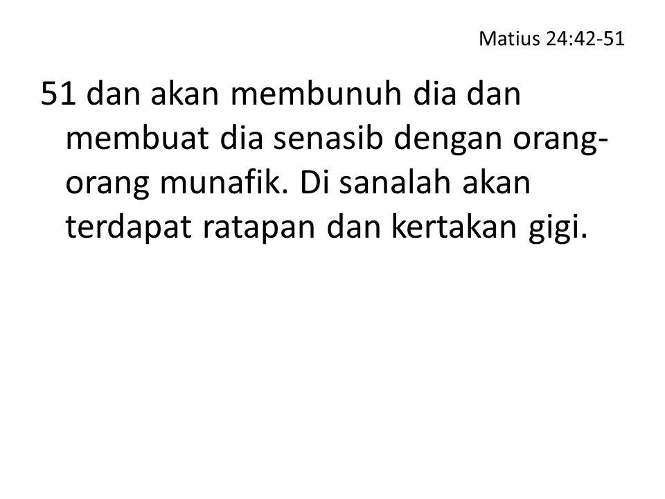 Matius 24:42-51 51 dan akan membunuh dia dan membuat dia senasib dengan orang-orang munafik.