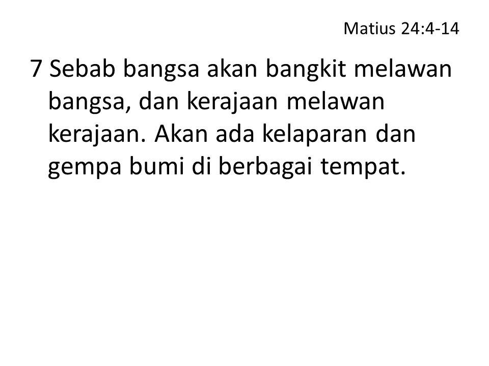 Matius 24:4-14 7 Sebab bangsa akan bangkit melawan bangsa, dan kerajaan melawan kerajaan.